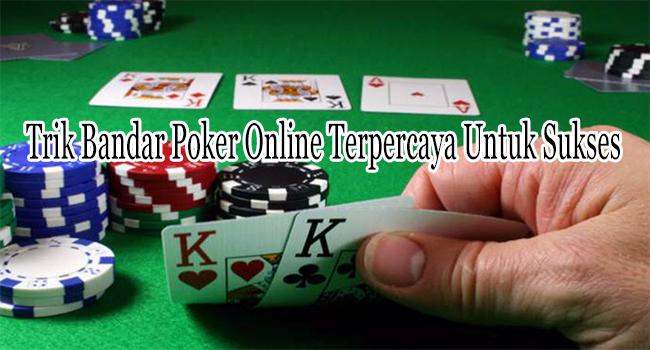 Trik Bandar Poker Online Terpercaya Untuk Mencapai Sukses